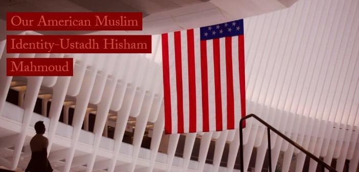 Our American Muslim Identity-Ustadh Hisham Mahmoud